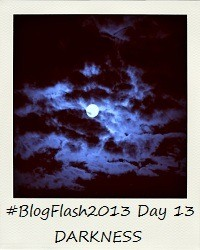 #BlogFlash2013 (March): Day 13 - Darkness