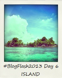 #BlogFlash2013 (March): Day 6 - Island