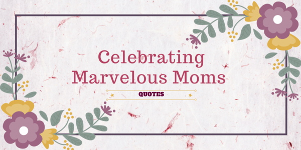 Celebrating Marvelous Moms: Quotes