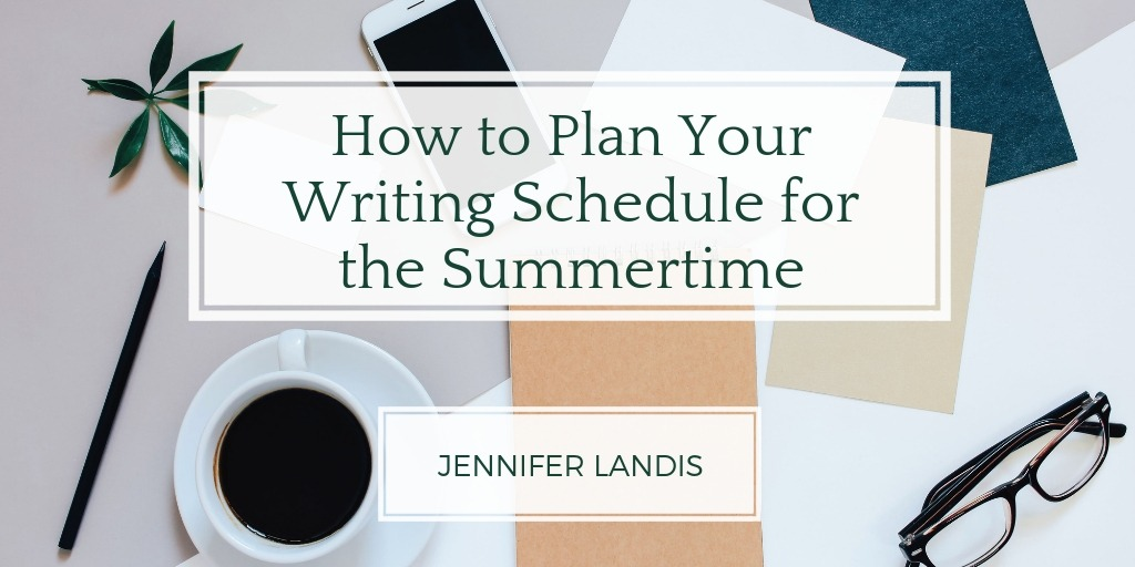 "The title ""How to Plan Your Writing Schedule for the Summertime"" and post author ""Jennifer Landis"" against a backdrop of a cluttered desk with coffee, phone, papers and notes"